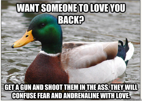 Want someone to love you back? Get a gun and shoot them in the ass. They will confuse fear and andrenaline with love.
