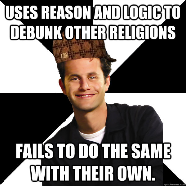 uses reason and logic to debunk other religions fails to do the same with their own. - uses reason and logic to debunk other religions fails to do the same with their own.  Scumbag Christian