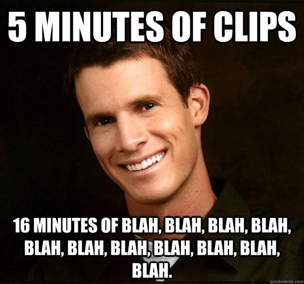 5 minutes of clips 16 minutes of blah, blah, blah, blah, blah, blah, blah, blah, blah, blah, blah.  Daniel Tosh