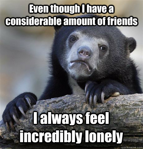 Even though I have a considerable amount of friends I always feel incredibly lonely - Even though I have a considerable amount of friends I always feel incredibly lonely  Confession Bear