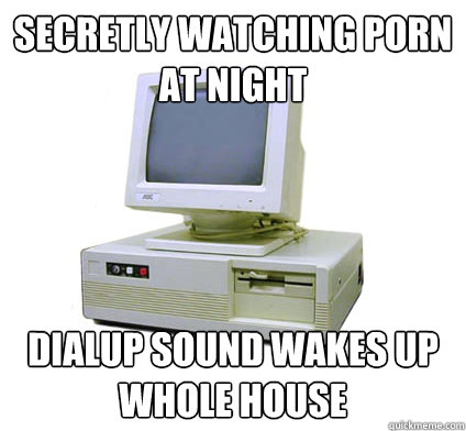 secretly watching porn at night dialup sound wakes up whole house - secretly watching porn at night dialup sound wakes up whole house  Your First Computer