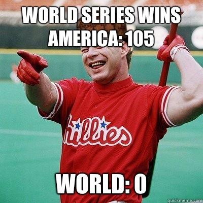 World Series wins America: 105 World: 0 - World Series wins America: 105 World: 0  Scumbag Baseball Player