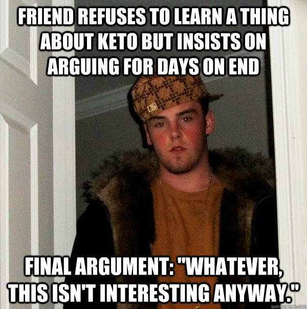 friend refuses to learn a thing about keto but insists on arguing for days on end Final argument:
