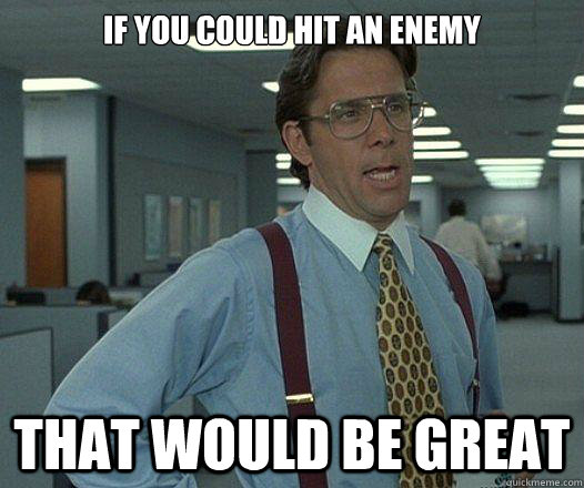 If you could hit an enemy that would be great