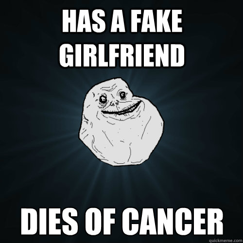 Has a fake girlfriend Dies of cancer - Has a fake girlfriend Dies of cancer  Forever Alone