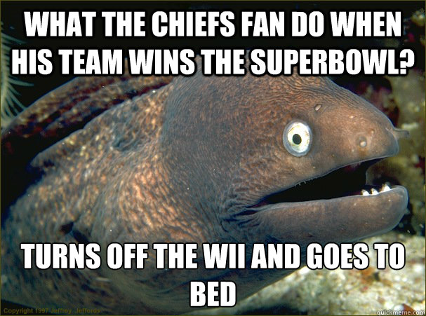 What the chiefs fan do when his team wins the superbowl? Turns off the wii and goes to bed - What the chiefs fan do when his team wins the superbowl? Turns off the wii and goes to bed  Bad Joke Eel