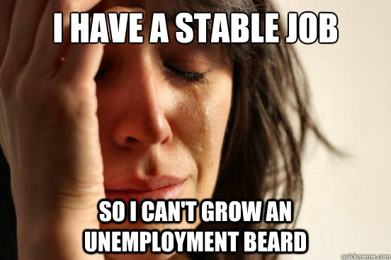 I have a stable job so i can't grow an       unemployment beard - I have a stable job so i can't grow an       unemployment beard  First World Problems