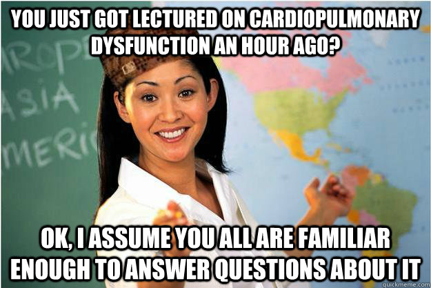 You just got lectured on cardiopulmonary dysfunction an hour ago? Ok, I assume you all are familiar enough to answer questions about it - You just got lectured on cardiopulmonary dysfunction an hour ago? Ok, I assume you all are familiar enough to answer questions about it  Scumbag Teacher