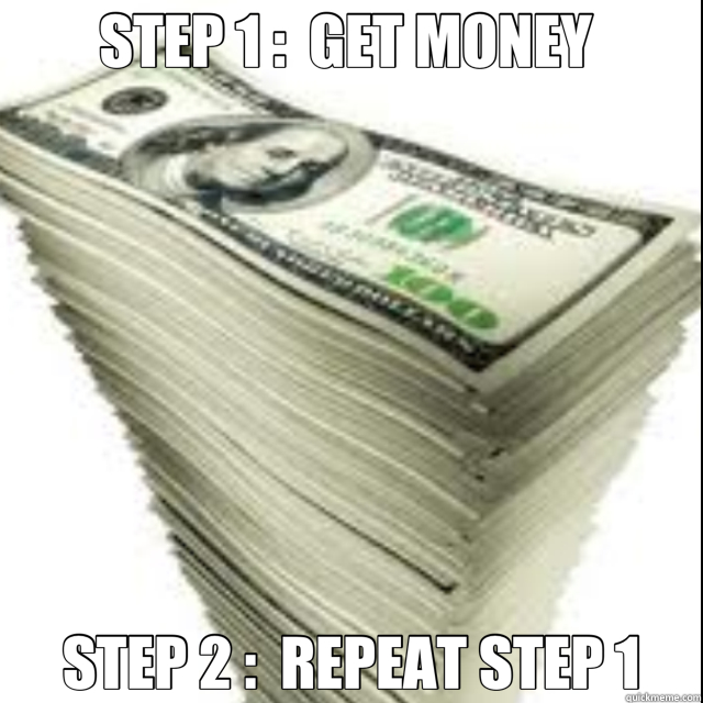 STEP 1 :  GET MONEY  STEP 2 :  REPEAT STEP 1