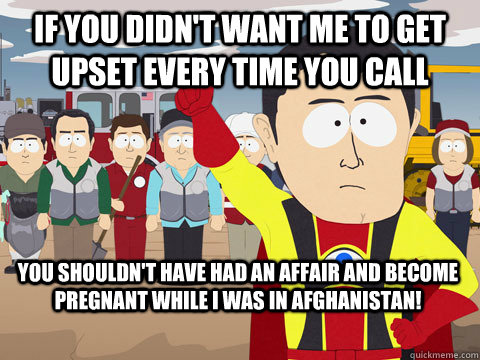 If you didn't want me to get upset every time you call you shouldn't have had an affair and become pregnant while I was in afghanistan! - If you didn't want me to get upset every time you call you shouldn't have had an affair and become pregnant while I was in afghanistan!  Captain Hindsight