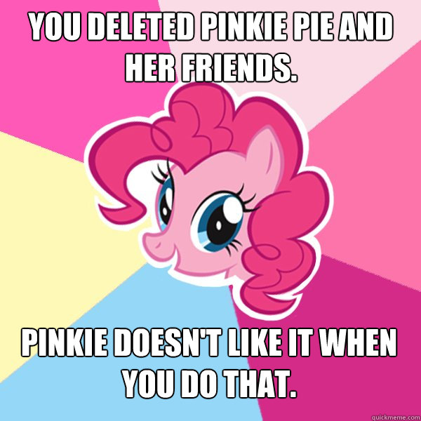 You deleted pinkie pie and her friends. Pinkie doesn't like it when you do that.  Pinkie Pie