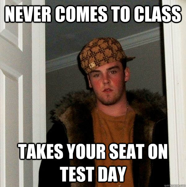 Never comes to class Takes your seat on test day - Never comes to class Takes your seat on test day  Scumbag Steve