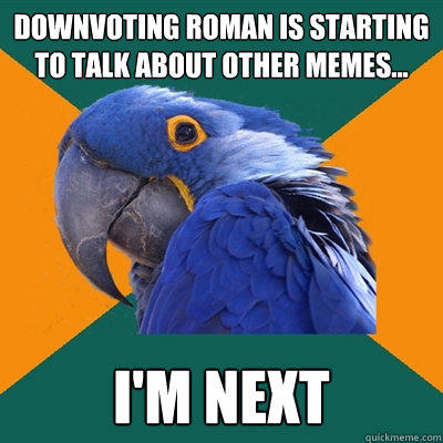 Downvoting Roman is starting to talk about other memes... I'M NEXT - Downvoting Roman is starting to talk about other memes... I'M NEXT  Paranoid Parrot