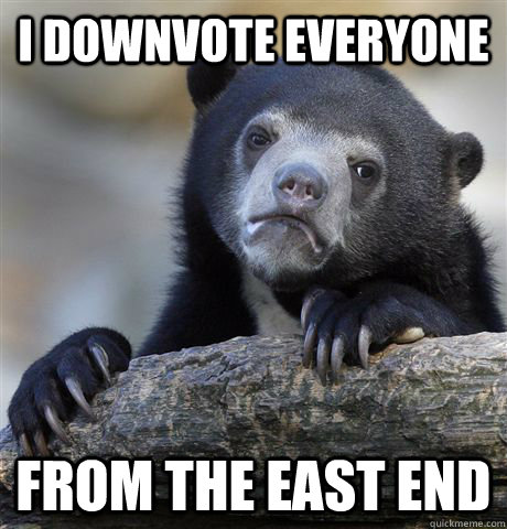 I DOWNVOTE EVERYONE FROM THE EAST END - I DOWNVOTE EVERYONE FROM THE EAST END  confessionbear