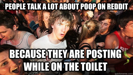 People talk a lot about poop on Reddit because they are posting while on the toilet - People talk a lot about poop on Reddit because they are posting while on the toilet  Sudden Clarity Clarence