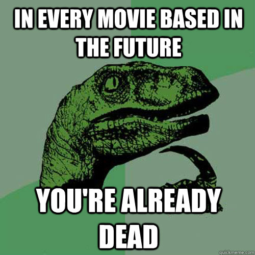 In every movie based in the future You're already dead - In every movie based in the future You're already dead  Philosoraptor