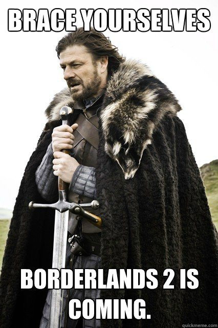 Brace yourselves Borderlands 2 is coming.