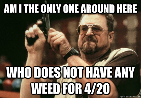 Am I the only one around here Who does not have any weed for 4/20 - Am I the only one around here Who does not have any weed for 4/20  Am I the only one
