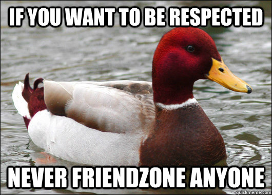 If you want to be respected Never friendzone anyone - If you want to be respected Never friendzone anyone  Malicious Advice Mallard