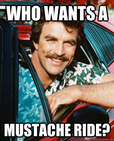 Who wants a mustache ride? - Who wants a mustache ride?  tom selleck