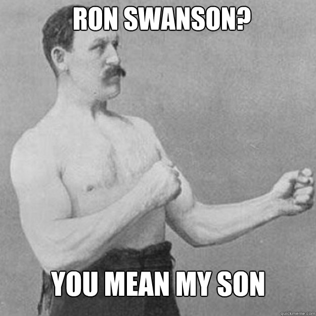 Ron Swanson? You mean my son - Ron Swanson? You mean my son  Misc