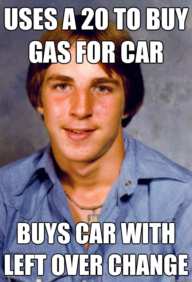 uses a 20 to buy gas for car buys car with left over change - uses a 20 to buy gas for car buys car with left over change  Old Economy Steven