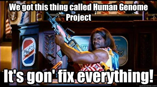 We got this thing called Human Genome Project It's gon' fix everything!