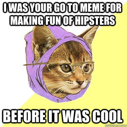 I was your go to meme for making fun of hipsters before it was cool - I was your go to meme for making fun of hipsters before it was cool  Hipster Kitty