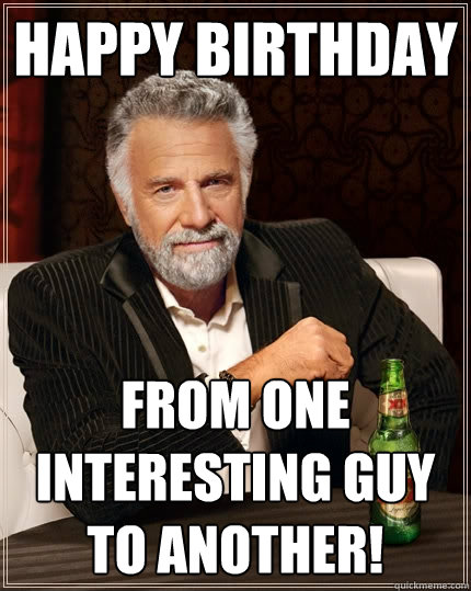 Happy Birthday from one interesting guy to another! - Happy Birthday from one interesting guy to another!  The Most Interesting Man In The World