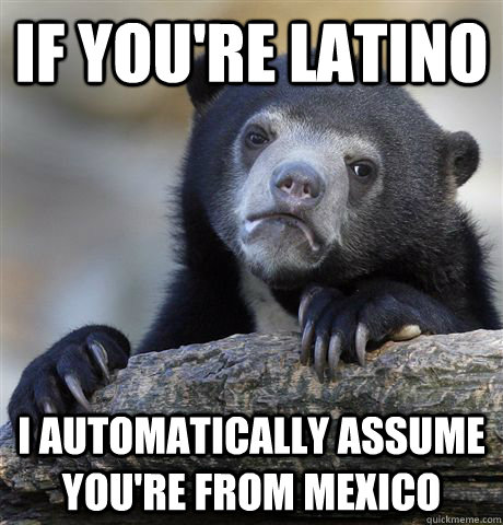 If you're Latino I automatically assume you're from Mexico - If you're Latino I automatically assume you're from Mexico  Confession Bear