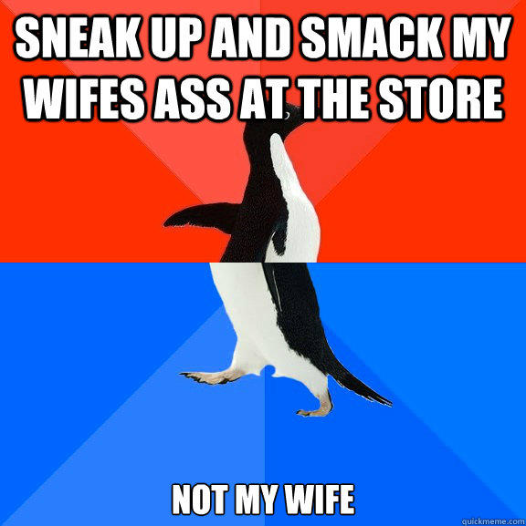 Sneak up and smack my wifes ass at the store not my wife - Sneak up and smack my wifes ass at the store not my wife  Socially Awesome Awkward Penguin