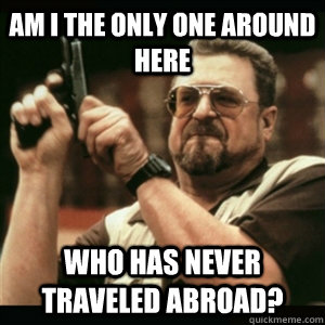AM I THE ONLY ONE AROUND HERE who has never traveled abroad?