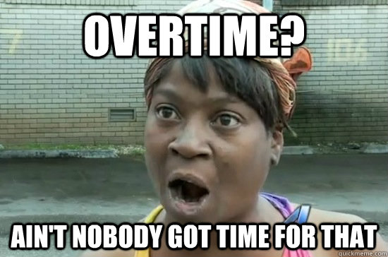 You get overtime! everyone gets overtime! (except gerardo and ...