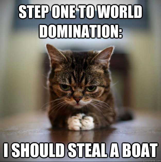 Step one to world domination: I should steal a boat