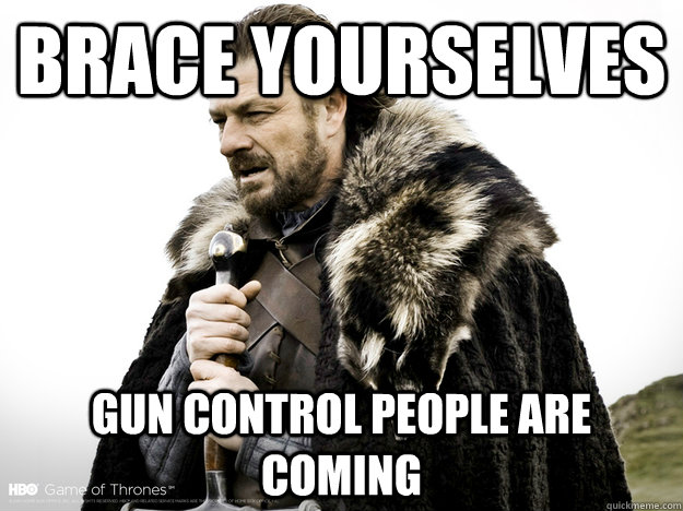 Brace Yourselves Gun control people are coming