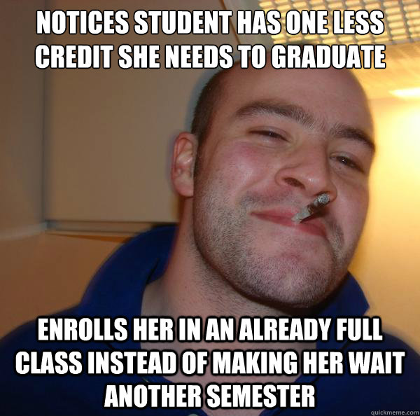 Notices Student has one less credit she needs to graduate  Enrolls her in an already full class instead of making her wait another semester - Notices Student has one less credit she needs to graduate  Enrolls her in an already full class instead of making her wait another semester  Misc