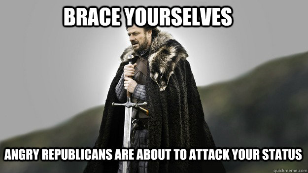 Brace yourselves angry republicans are about to attack your status - Brace yourselves angry republicans are about to attack your status  Ned stark winter is coming