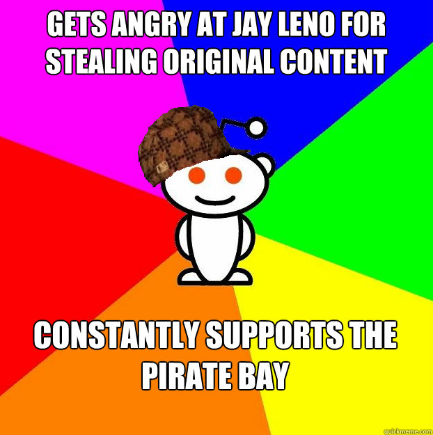 Gets angry at jay leno for stealing original content constantly supports the pirate bay  Scumbag Redditor Boycotts ratheism