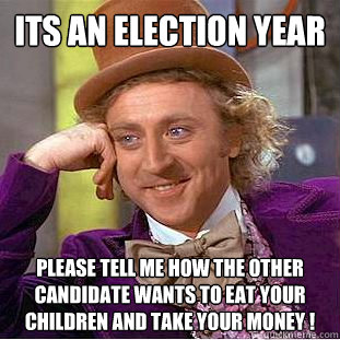 its an election year  please tell me how the other candidate wants to eat your children and take your money ! - its an election year  please tell me how the other candidate wants to eat your children and take your money !  Condescending Wonka