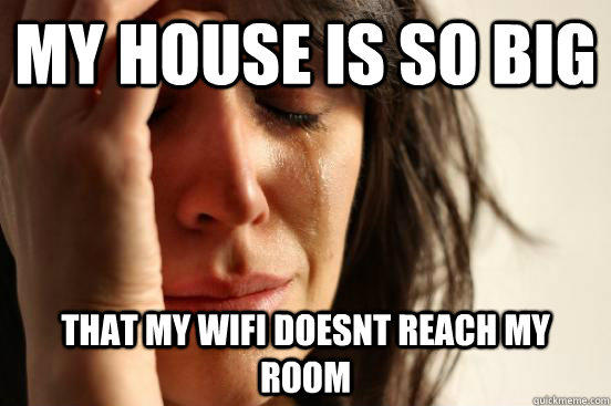 My house is so big that my wifi doesnt reach my room - My house is so big that my wifi doesnt reach my room  First World Problems