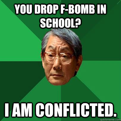 You drop F-Bomb in school? I am conflicted. - You drop F-Bomb in school? I am conflicted.  High Expectations Asian Father