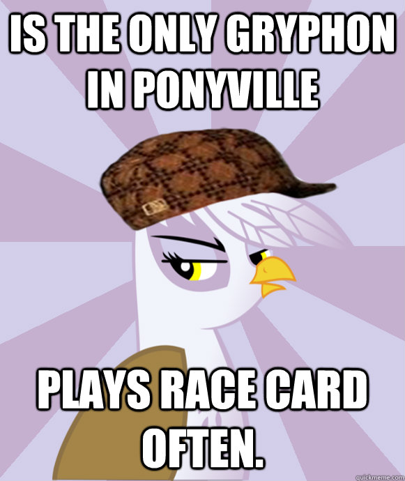 Is the only gryphon in ponyville plays race card often.  scumbag gilda