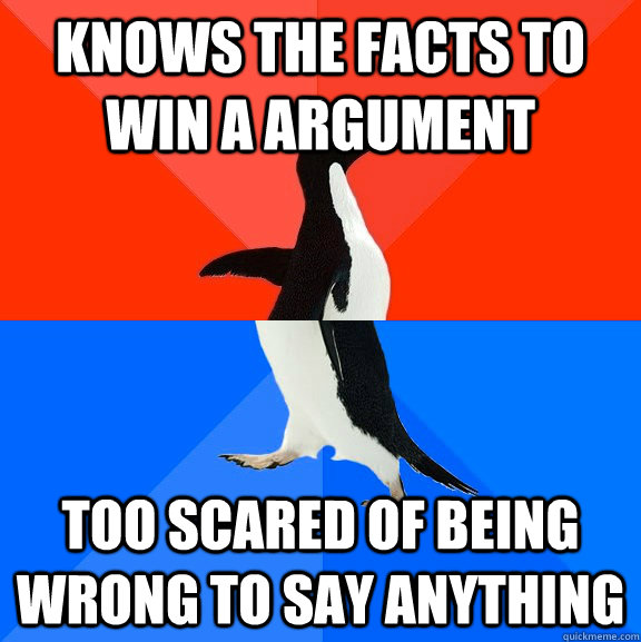 Knows the facts to win a argument too scared of being wrong to say anything - Knows the facts to win a argument too scared of being wrong to say anything  Socially Awesome Awkward Penguin