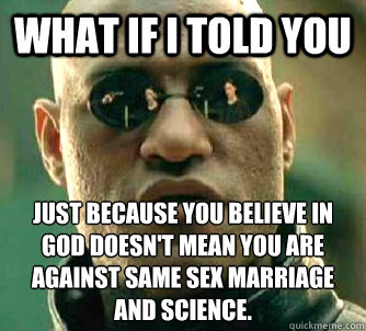 What if I told you Just because you believe in god doesn't mean you are against same sex marriage and science.