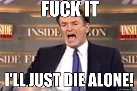 fuck it I'll just die alone! - fuck it I'll just die alone!  Fuck It Bill OReilly