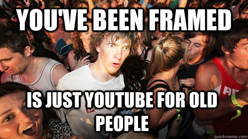 you've been framed is just youtube for old people - you've been framed is just youtube for old people  Sudden Clarity Clarence