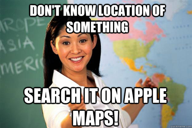 DOn't know location of something search it on Apple Maps! - DOn't know location of something search it on Apple Maps!  Unhelpful High School Teacher