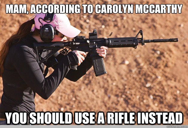 Mam, According to Carolyn mccarthy You should use a rifle instead