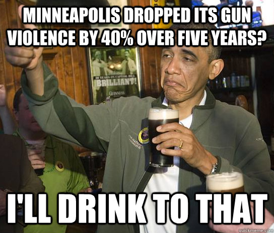 minneapolis dropped its gun violence by 40% over five years? i'll drink to that - minneapolis dropped its gun violence by 40% over five years? i'll drink to that  Upvoting Obama