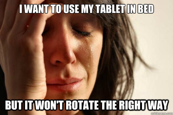 I want to use my tablet in bed But it won't rotate the right way  First World Problems
